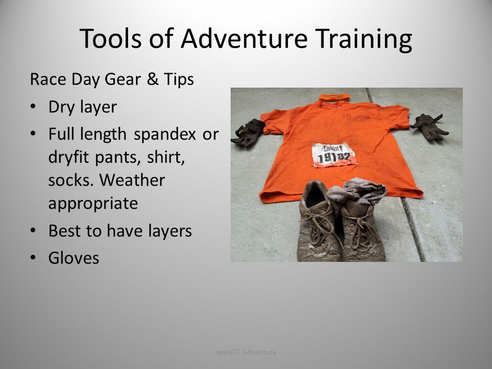 Tools of Adventure Training Race Day Gear & Tips Dry layer Full length spandex or dryfit pants, shirt, socks.