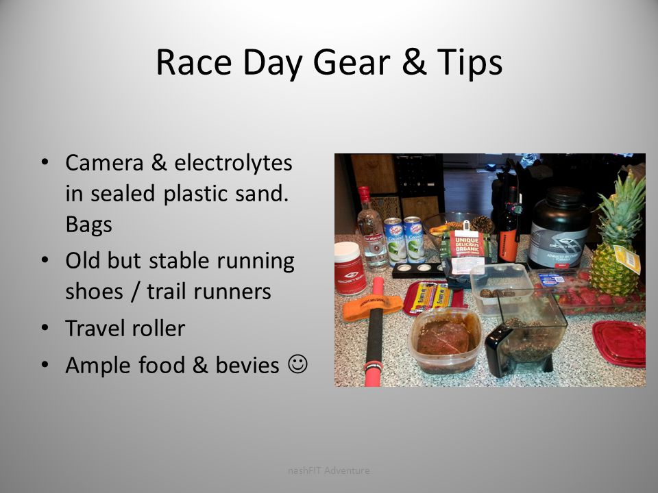 Race Day Gear & Tips Camera & electrolytes in sealed plastic sand. Bags Old but stable running shoes / trail runners Travel roller Ample food & bevies
