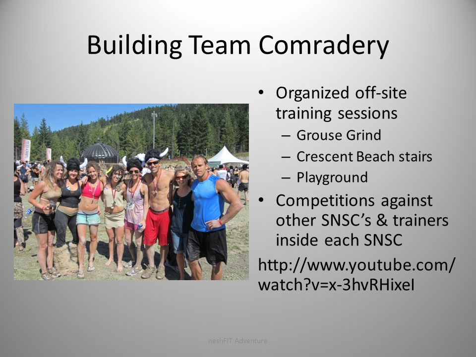 Building Team Comradery Organized off-site training sessions – Grouse Grind – Crescent Beach stairs – Playground Competitions against other SNSC's & trainers inside each SNSC http://www.youtube.com/ watch?v=x-3hvRHixeI nashFIT Adventure