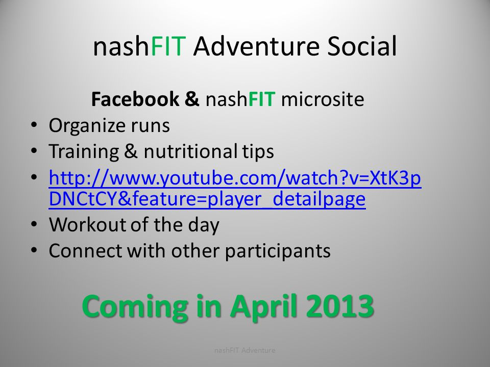 nashFIT Adventure Social Facebook & nashFIT microsite Organize runs Training & nutritional tips http://www.youtube.com/watch?v=XtK3p DNCtCY&feature=player_detailpage http://www.youtube.com/watch?v=XtK3p DNCtCY&feature=player_detailpage Workout of the day Connect with other participants Coming in April 2013 nashFIT Adventure
