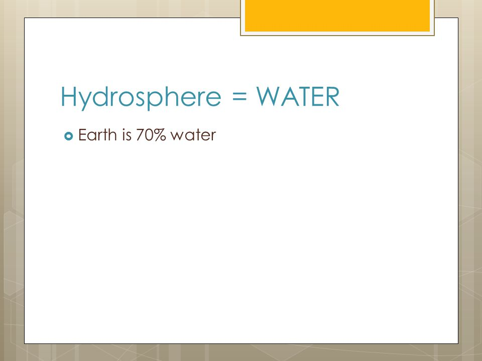 Hydrosphere = WATER  Earth is 70% water