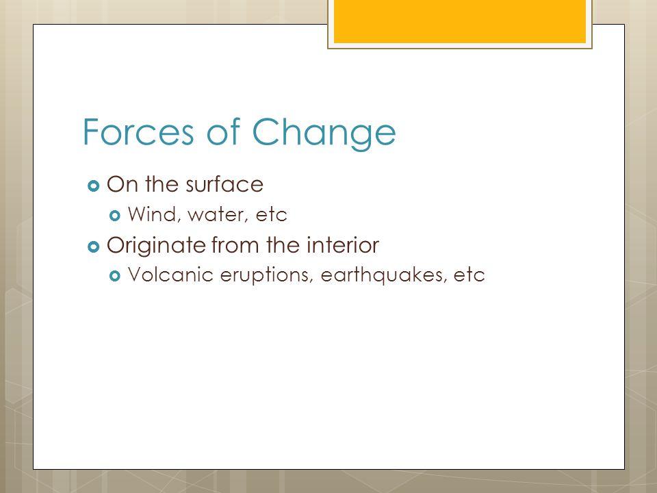 Forces of Change  On the surface  Wind, water, etc  Originate from the interior  Volcanic eruptions, earthquakes, etc