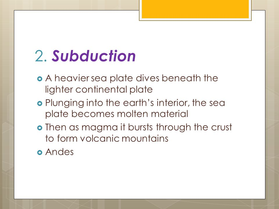 2. Subduction  A heavier sea plate dives beneath the lighter continental plate  Plunging into the earth's interior, the sea plate becomes molten mat