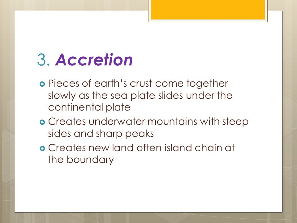3. Accretion  Pieces of earth's crust come together slowly as the sea plate slides under the continental plate  Creates underwater mountains with st