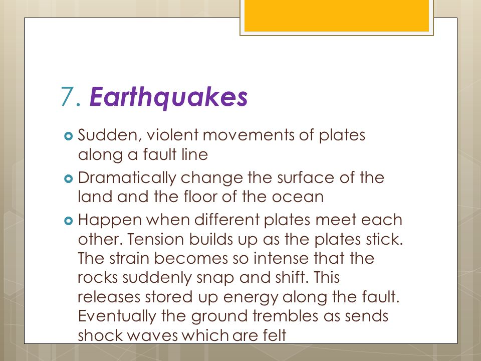 7. Earthquakes  Sudden, violent movements of plates along a fault line  Dramatically change the surface of the land and the floor of the ocean  Hap
