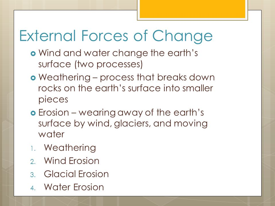 External Forces of Change  Wind and water change the earth's surface (two processes)  Weathering – process that breaks down rocks on the earth's surface into smaller pieces  Erosion – wearing away of the earth's surface by wind, glaciers, and moving water 1.