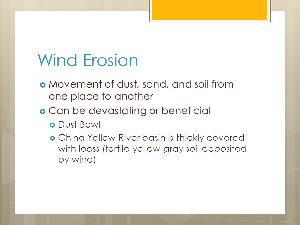 Wind Erosion  Movement of dust, sand, and soil from one place to another  Can be devastating or beneficial  Dust Bowl  China Yellow River basin is thickly covered with loess (fertile yellow-gray soil deposited by wind)