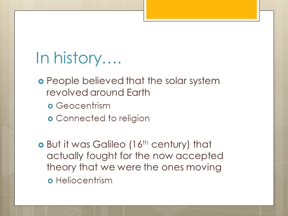 In history….  People believed that the solar system revolved around Earth  Geocentrism  Connected to religion  But it was Galileo (16 th century)