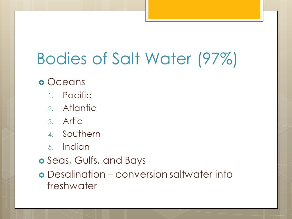 Bodies of Salt Water (97%)  Oceans 1.Pacific 2. Atlantic 3.