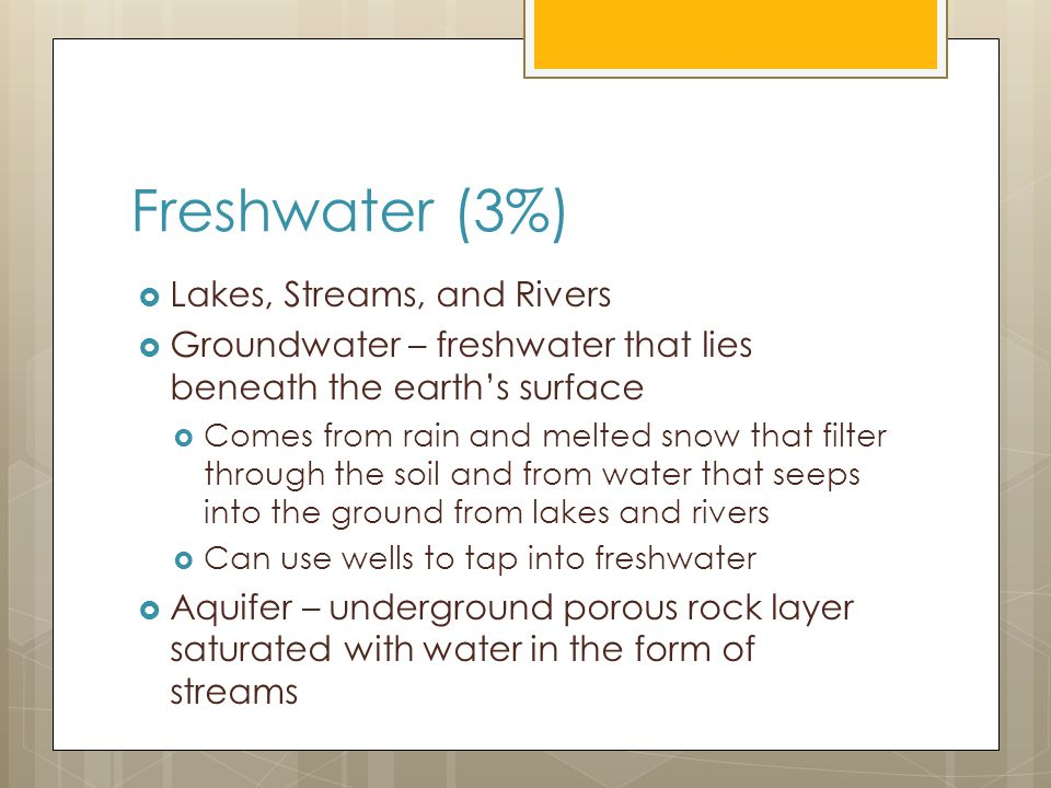 Freshwater (3%)  Lakes, Streams, and Rivers  Groundwater – freshwater that lies beneath the earth's surface  Comes from rain and melted snow that filter through the soil and from water that seeps into the ground from lakes and rivers  Can use wells to tap into freshwater  Aquifer – underground porous rock layer saturated with water in the form of streams