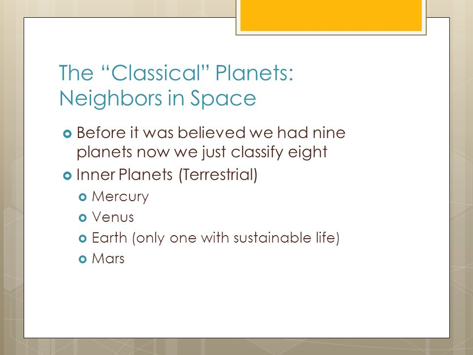The Classical Planets: Neighbors in Space  Before it was believed we had nine planets now we just classify eight  Inner Planets (Terrestrial)  Mercury  Venus  Earth (only one with sustainable life)  Mars