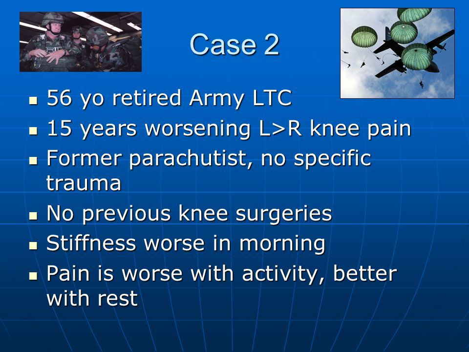 Case 2 56 yo retired Army LTC 56 yo retired Army LTC 15 years worsening L>R knee pain 15 years worsening L>R knee pain Former parachutist, no specific trauma Former parachutist, no specific trauma No previous knee surgeries No previous knee surgeries Stiffness worse in morning Stiffness worse in morning Pain is worse with activity, better with rest Pain is worse with activity, better with rest