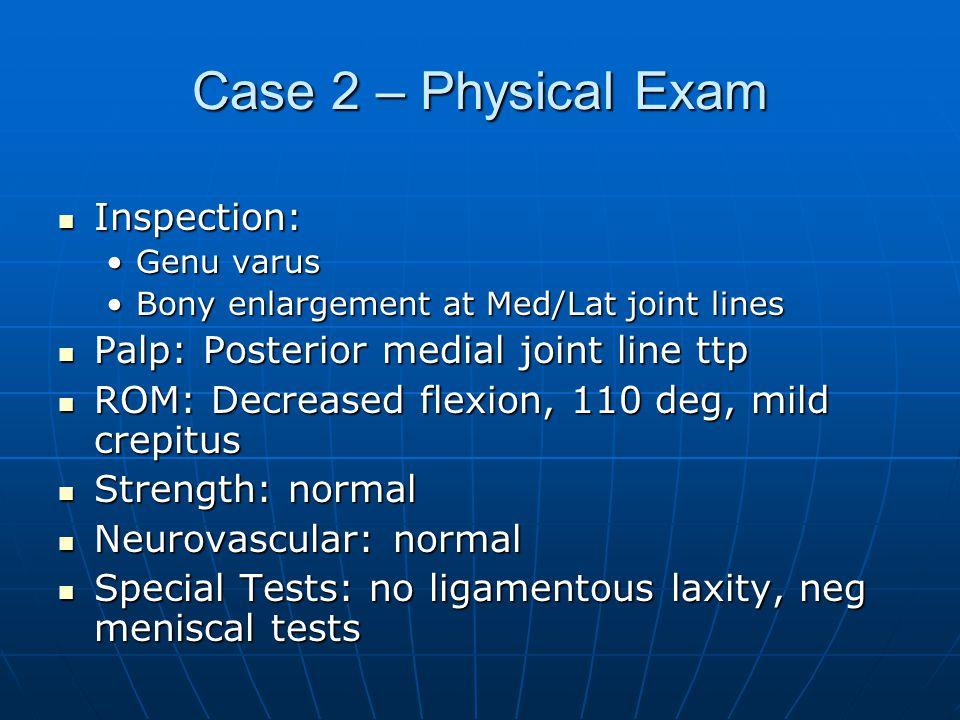 Case 2 – Physical Exam Inspection: Inspection: Genu varusGenu varus Bony enlargement at Med/Lat joint linesBony enlargement at Med/Lat joint lines Pal