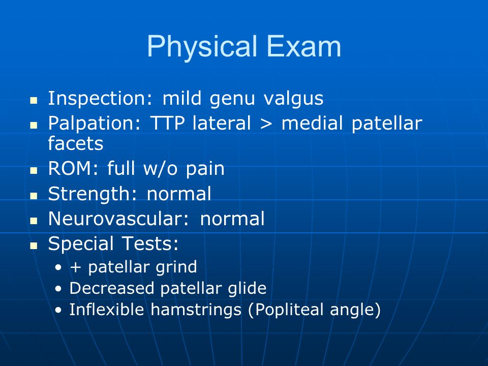 Physical Exam Inspection: mild genu valgus Palpation: TTP lateral > medial patellar facets ROM: full w/o pain Strength: normal Neurovascular: normal Special Tests: + patellar grind Decreased patellar glide Inflexible hamstrings (Popliteal angle)