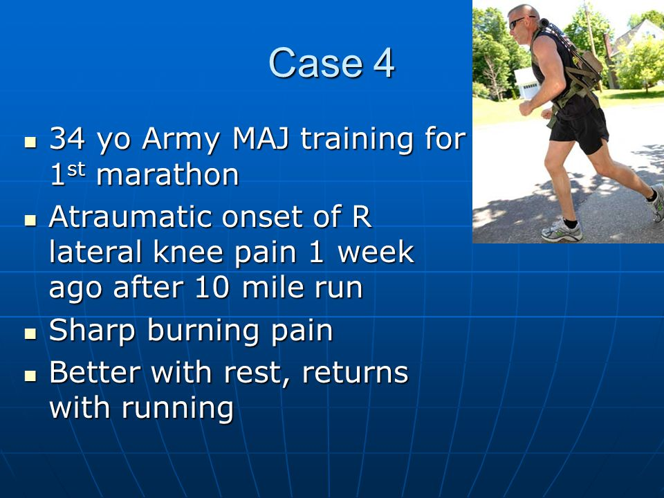 Case 4 34 yo Army MAJ training for 1 st marathon 34 yo Army MAJ training for 1 st marathon Atraumatic onset of R lateral knee pain 1 week ago after 10 mile run Atraumatic onset of R lateral knee pain 1 week ago after 10 mile run Sharp burning pain Sharp burning pain Better with rest, returns with running Better with rest, returns with running