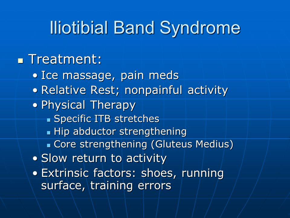 Iliotibial Band Syndrome Treatment: Treatment: Ice massage, pain medsIce massage, pain meds Relative Rest; nonpainful activityRelative Rest; nonpainfu