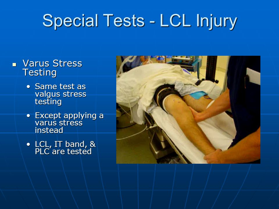 Special Tests - LCL Injury Varus Stress Testing Varus Stress Testing Same test as valgus stress testingSame test as valgus stress testing Except applying a varus stress insteadExcept applying a varus stress instead LCL, IT band, & PLC are testedLCL, IT band, & PLC are tested