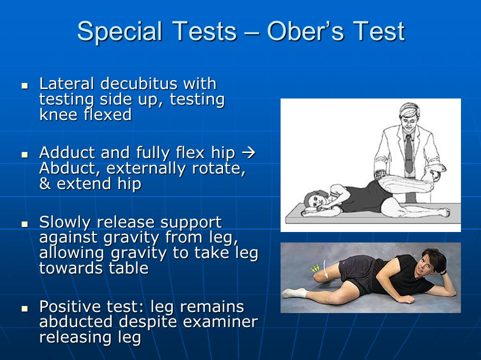 Special Tests – Ober's Test Lateral decubitus with testing side up, testing knee flexed Lateral decubitus with testing side up, testing knee flexed Adduct and fully flex hip  Abduct, externally rotate, & extend hip Adduct and fully flex hip  Abduct, externally rotate, & extend hip Slowly release support against gravity from leg, allowing gravity to take leg towards table Slowly release support against gravity from leg, allowing gravity to take leg towards table Positive test: leg remains abducted despite examiner releasing leg Positive test: leg remains abducted despite examiner releasing leg