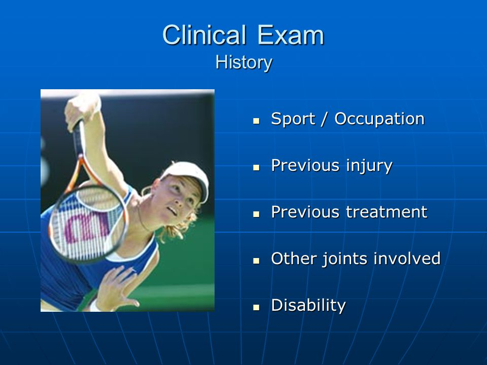 Clinical Exam History Sport / Occupation Sport / Occupation Previous injury Previous injury Previous treatment Previous treatment Other joints involved Other joints involved Disability Disability