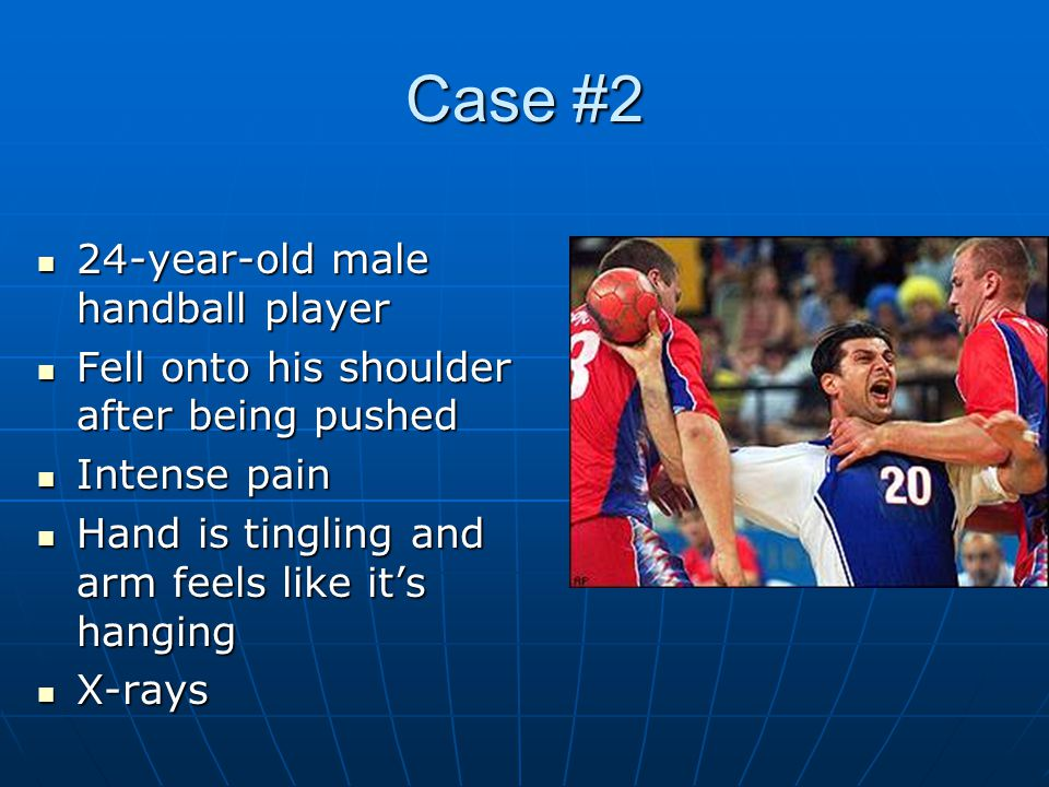 Case #2 24-year-old male handball player 24-year-old male handball player Fell onto his shoulder after being pushed Fell onto his shoulder after being pushed Intense pain Intense pain Hand is tingling and arm feels like it's hanging Hand is tingling and arm feels like it's hanging X-rays X-rays