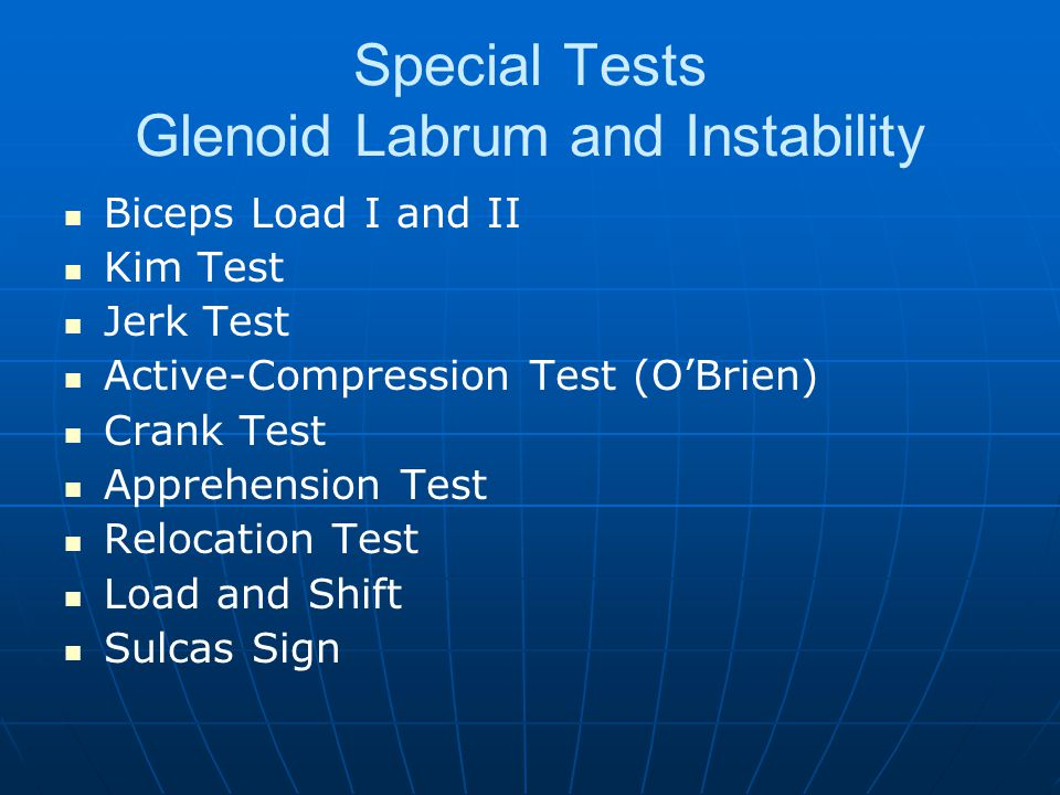 Special Tests Glenoid Labrum and Instability Biceps Load I and II Kim Test Jerk Test Active-Compression Test (O'Brien) Crank Test Apprehension Test Relocation Test Load and Shift Sulcas Sign