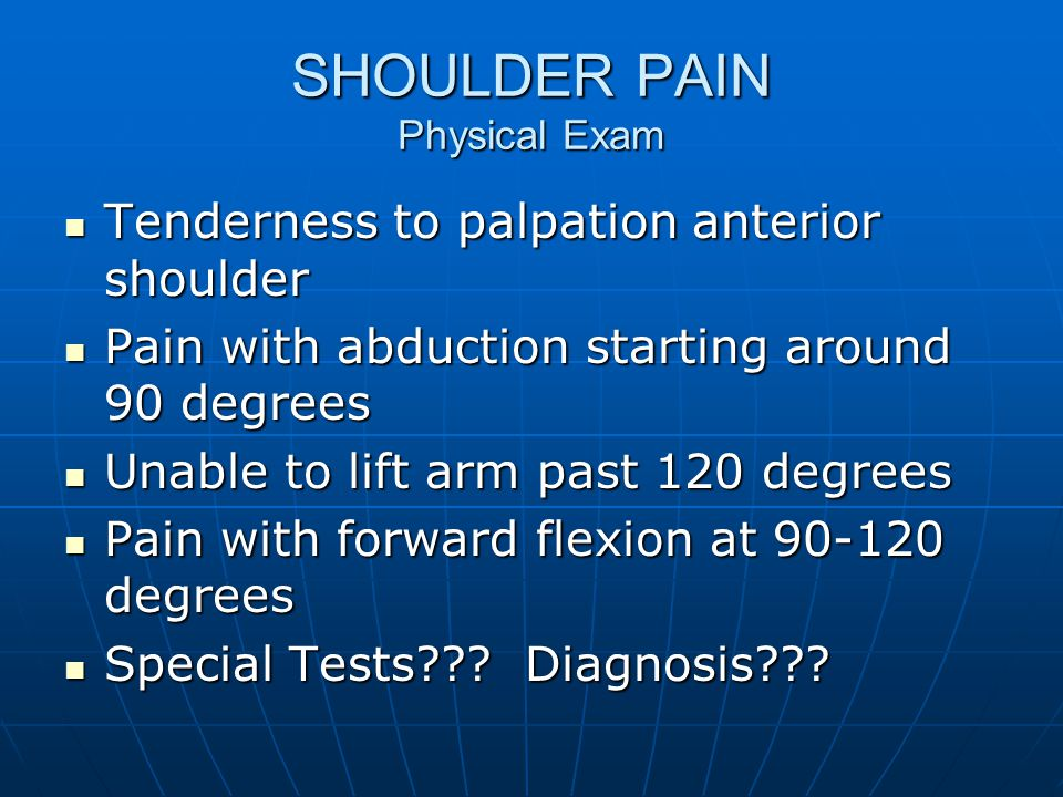 SHOULDER PAIN Physical Exam Tenderness to palpation anterior shoulder Tenderness to palpation anterior shoulder Pain with abduction starting around 90 degrees Pain with abduction starting around 90 degrees Unable to lift arm past 120 degrees Unable to lift arm past 120 degrees Pain with forward flexion at 90-120 degrees Pain with forward flexion at 90-120 degrees Special Tests??.