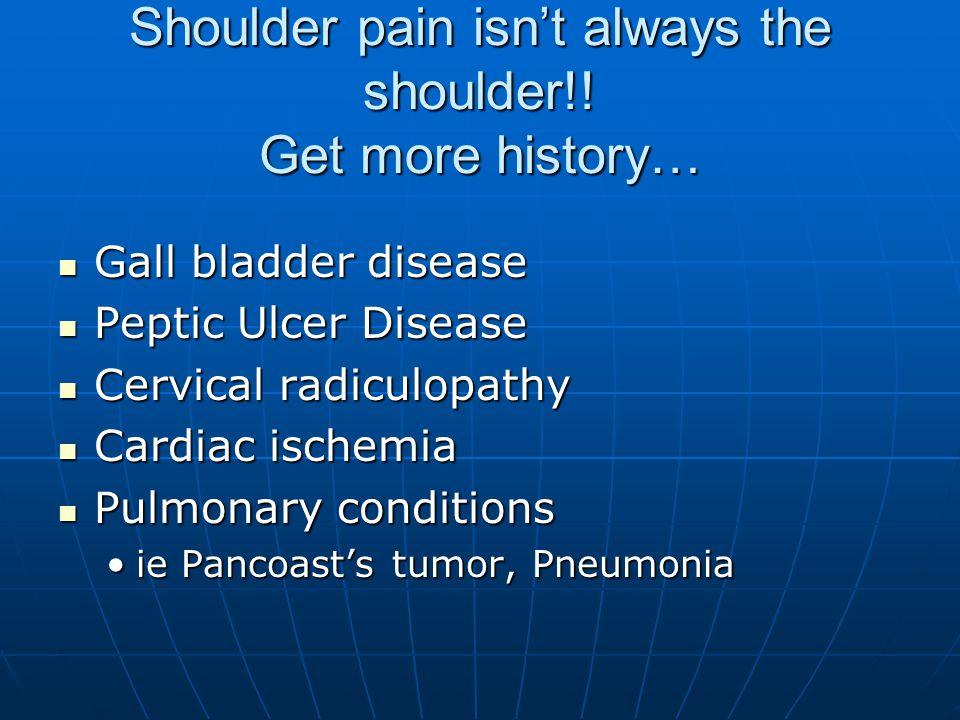 Shoulder pain isn't always the shoulder!! Get more history… Gall bladder disease Gall bladder disease Peptic Ulcer Disease Peptic Ulcer Disease Cervic