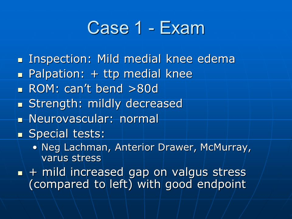 Case 1 - Exam Inspection: Mild medial knee edema Inspection: Mild medial knee edema Palpation: + ttp medial knee Palpation: + ttp medial knee ROM: can't bend >80d ROM: can't bend >80d Strength: mildly decreased Strength: mildly decreased Neurovascular: normal Neurovascular: normal Special tests: Special tests: Neg Lachman, Anterior Drawer, McMurray, varus stressNeg Lachman, Anterior Drawer, McMurray, varus stress + mild increased gap on valgus stress (compared to left) with good endpoint + mild increased gap on valgus stress (compared to left) with good endpoint