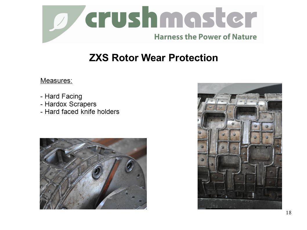 ZXS Rotor Wear Protection Measures: - Hard Facing - Hardox Scrapers - Hard faced knife holders 18