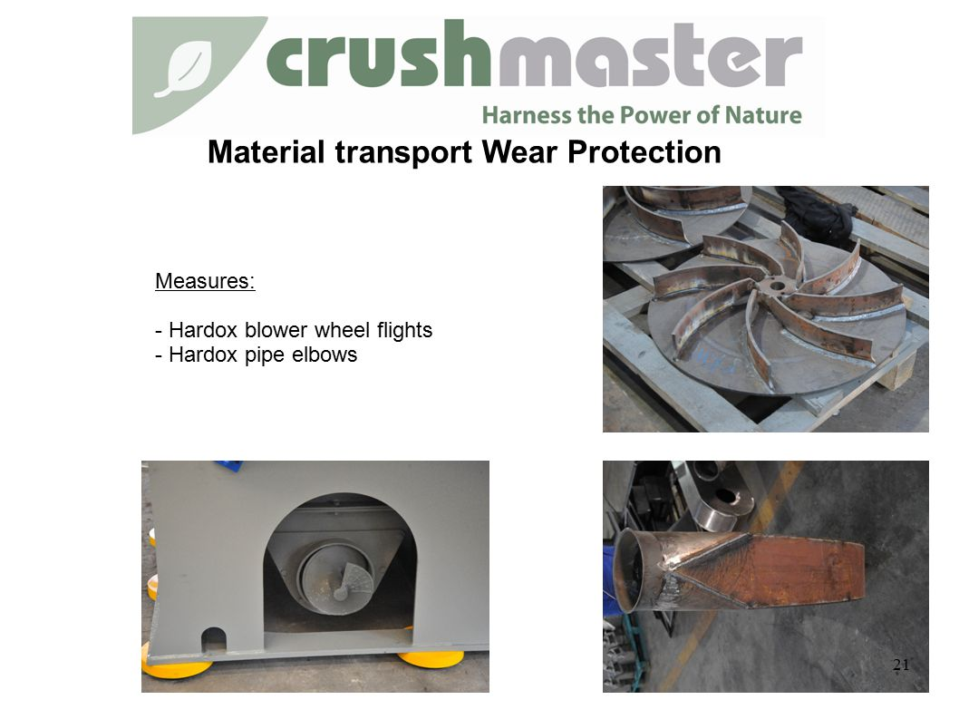 Material transport Wear Protection Measures: - Hardox blower wheel flights - Hardox pipe elbows 21
