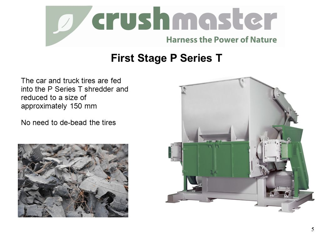 First Stage P Series T The car and truck tires are fed into the P Series T shredder and reduced to a size of approximately 150 mm No need to de-bead the tires 5