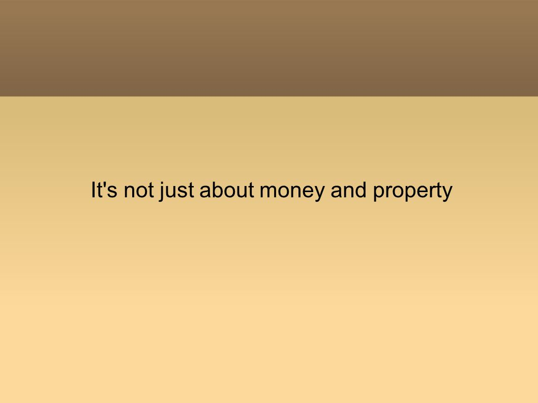It s not just about money and property