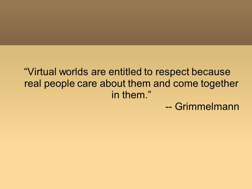 Virtual worlds are entitled to respect because real people care about them and come together in them. -- Grimmelmann