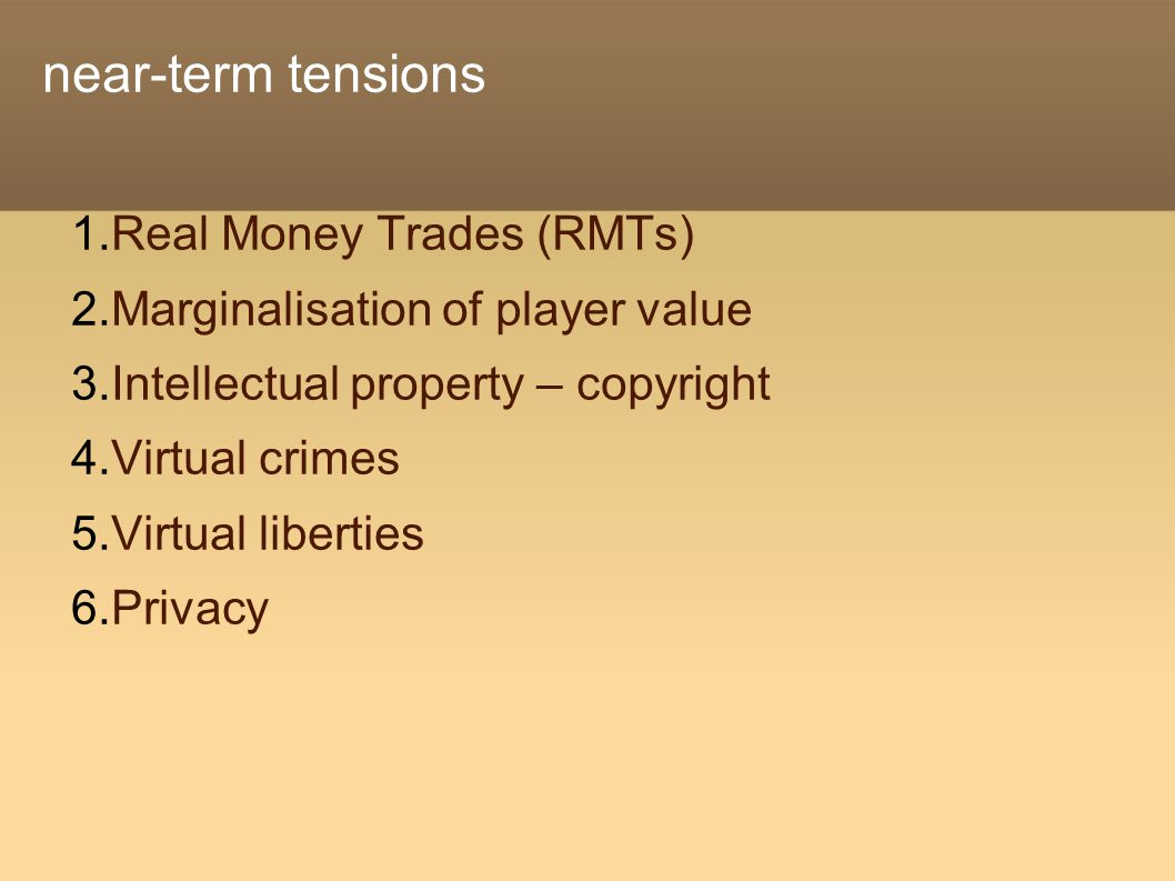 near-term tensions  Real Money Trades (RMTs)  Marginalisation of player value  Intellectual property – copyright  Virtual crimes  Virtual liberties  Privacy