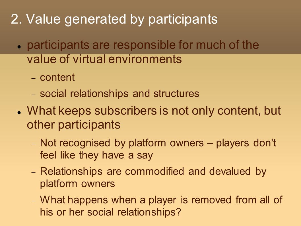 2. Value generated by participants participants are responsible for much of the value of virtual environments  content  social relationships and str