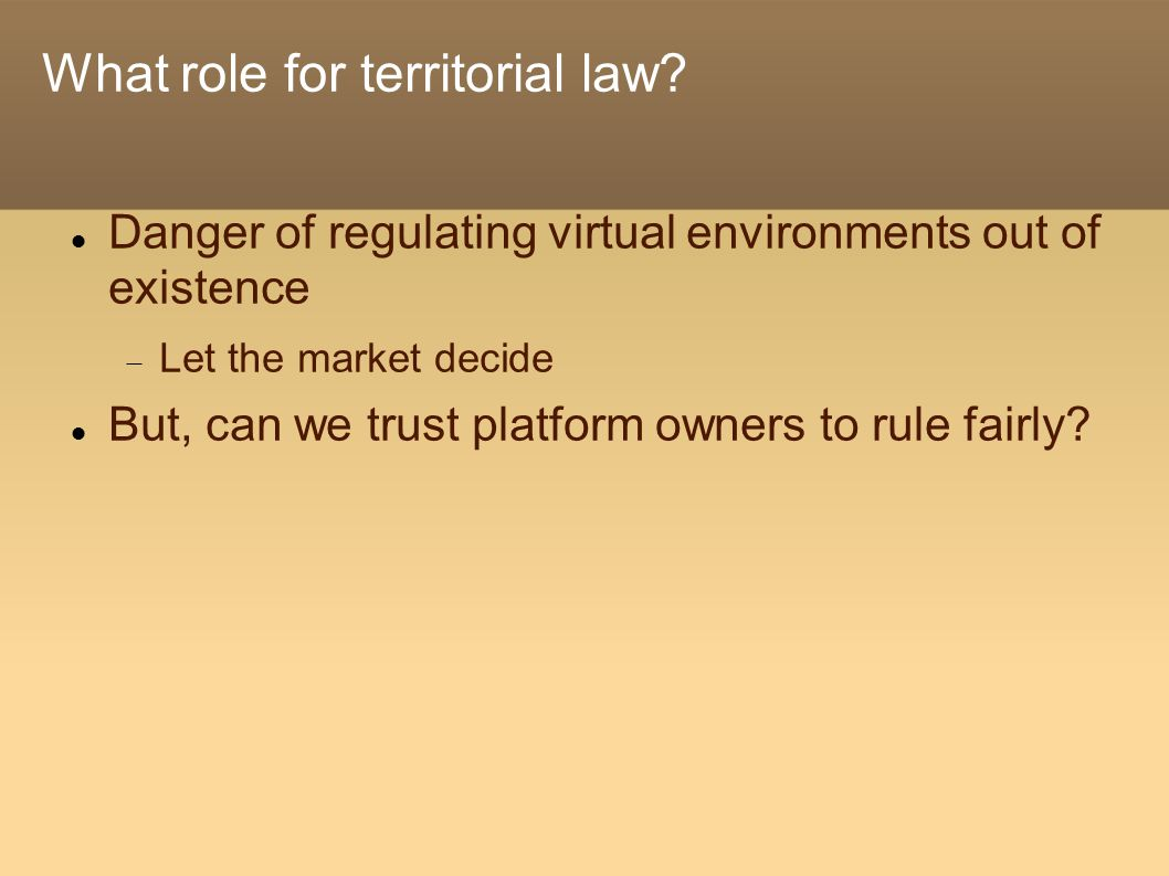 Danger of regulating virtual environments out of existence  Let the market decide But, can we trust platform owners to rule fairly