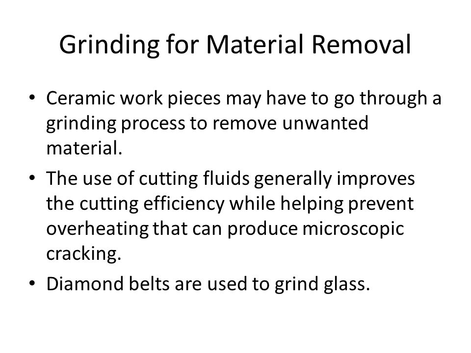 Grinding for Material Removal Ceramic work pieces may have to go through a grinding process to remove unwanted material. The use of cutting fluids gen