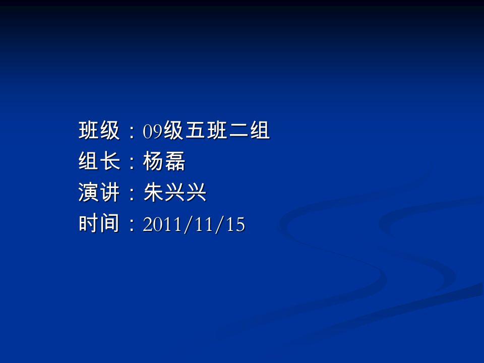 班级: 09 级五班二组 班级: 09 级五班二组 组长:杨磊 组长:杨磊 演讲:朱兴兴 演讲:朱兴兴 时间: 2011/11/15 时间: 2011/11/15