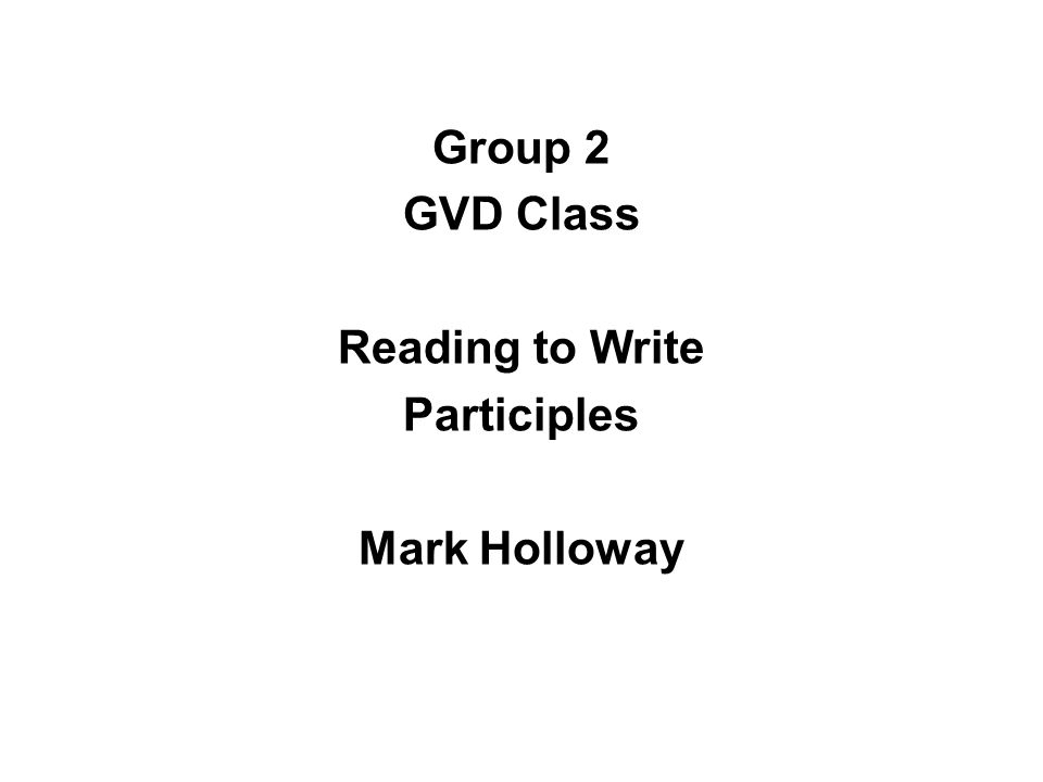 Group 2 GVD Class Reading to Write Participles Mark Holloway
