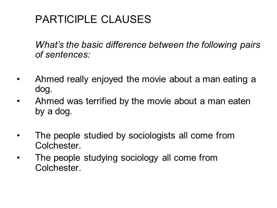 PARTICIPLE CLAUSES What's the basic difference between the following pairs of sentences: Ahmed really enjoyed the movie about a man eating a dog.