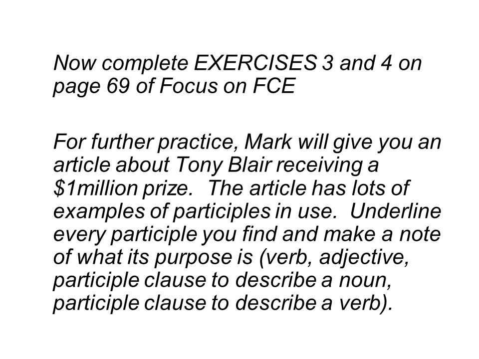 Now complete EXERCISES 3 and 4 on page 69 of Focus on FCE For further practice, Mark will give you an article about Tony Blair receiving a $1million prize.