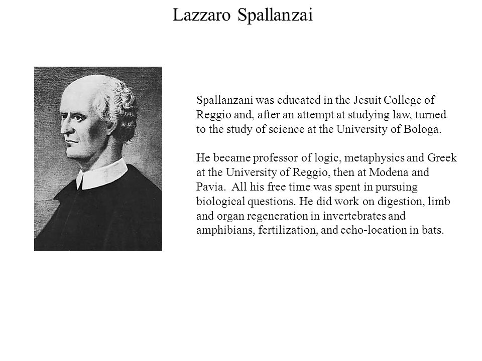 Lazzaro Spallanzai Spallanzani was educated in the Jesuit College of Reggio and, after an attempt at studying law, turned to the study of science at the University of Bologa.