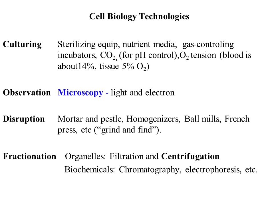 Cell Biology Technologies CulturingSterilizing equip, nutrient media, gas-controling incubators, CO 2, (for pH control),O 2 tension (blood is about14%, tissue 5% O 2 ) Observation Microscopy - light and electron DisruptionMortar and pestle, Homogenizers, Ball mills, French press, etc ( grind and find ).