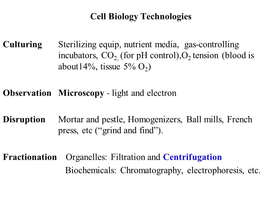 Cell Biology Technologies CulturingSterilizing equip, nutrient media, gas-controlling incubators, CO 2, (for pH control),O 2 tension (blood is about14%, tissue 5% O 2 ) Observation Microscopy - light and electron DisruptionMortar and pestle, Homogenizers, Ball mills, French press, etc ( grind and find ).