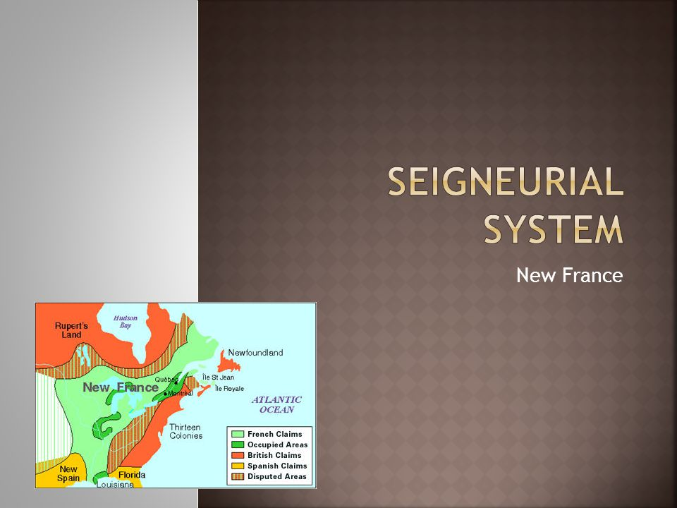 Seigneuries – a large piece of land in New France given to a Seigneur by the King or the Governor