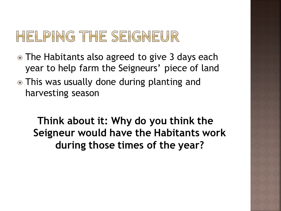  The Habitants also agreed to give 3 days each year to help farm the Seigneurs' piece of land  This was usually done during planting and harvesting season Think about it: Why do you think the Seigneur would have the Habitants work during those times of the year