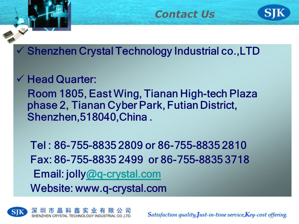 Shenzhen Crystal Technology Industrial co.,LTD Head Quarter: Room 1805, East Wing, Tianan High-tech Plaza phase 2, Tianan Cyber Park, Futian District, Shenzhen,518040,China.