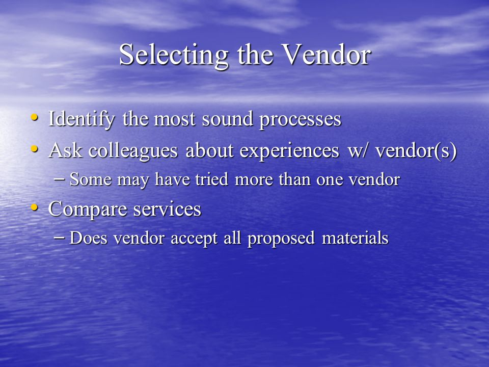 Selecting the Vendor Identify the most sound processes Identify the most sound processes Ask colleagues about experiences w/ vendor(s) Ask colleagues about experiences w/ vendor(s) – Some may have tried more than one vendor Compare services Compare services – Does vendor accept all proposed materials