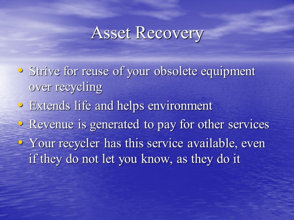 Asset Recovery Strive for reuse of your obsolete equipment over recycling Strive for reuse of your obsolete equipment over recycling Extends life and helps environment Extends life and helps environment Revenue is generated to pay for other services Revenue is generated to pay for other services Your recycler has this service available, even if they do not let you know, as they do it Your recycler has this service available, even if they do not let you know, as they do it