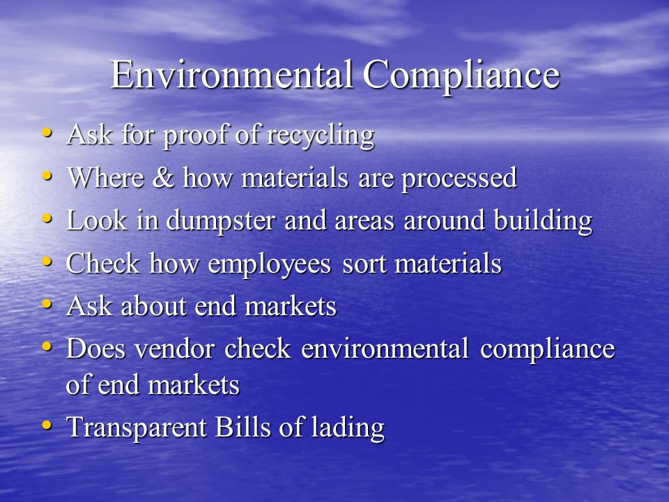 Environmental Compliance Ask for proof of recycling Ask for proof of recycling Where & how materials are processed Where & how materials are processed Look in dumpster and areas around building Look in dumpster and areas around building Check how employees sort materials Check how employees sort materials Ask about end markets Ask about end markets Does vendor check environmental compliance of end markets Does vendor check environmental compliance of end markets Transparent Bills of lading Transparent Bills of lading
